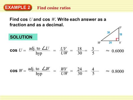 EXAMPLE 2 Find cosine ratios Find cos U and cos W. Write each answer as a fraction and as a decimal. cos U = adj. to U hyp = UV UW = 18 30 0.6000 cos W.
