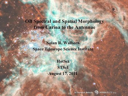 OB Spectral and Spatial Morphology from Carina to the Antennae Nolan R. Walborn Space Telescope Science Institute HotSci STScI August 17, 2011.