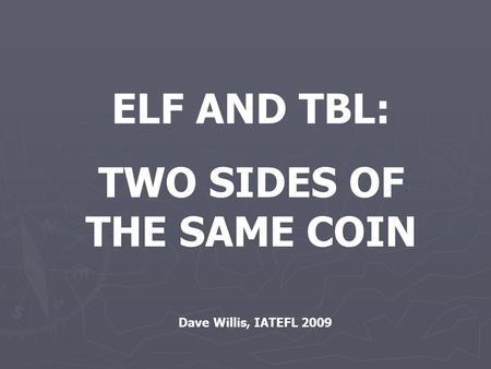 ELF AND TBL: TWO SIDES OF THE SAME COIN Dave Willis, IATEFL 2009.