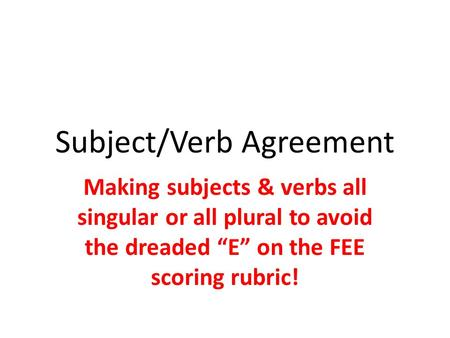 "Subject/Verb Agreement Making subjects & verbs all singular or all plural to avoid the dreaded ""E"" on the FEE scoring rubric!"