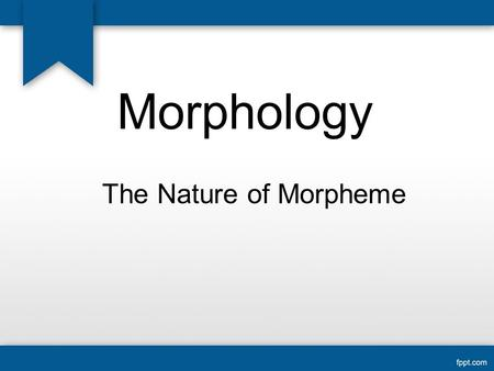 Morphology The Nature of Morpheme. Word can be devided into segment of sound. Book can be devided / , ,  /. Word into phoneme, or word into syllable.
