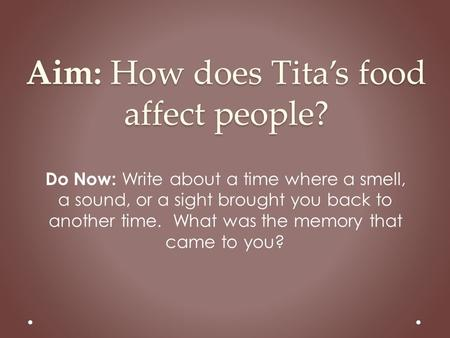 Aim: How does Tita's food affect people? Do Now: Write about a time where a smell, a sound, or a sight brought you back to another time. What was the memory.