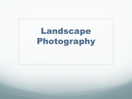 Landscape Photography. Anticipation Guide 1. If a photo includes a subject, it cannot be considered Landscape photography. Yes or No? Explain.