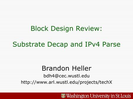 Brandon Heller  Block Design Review: Substrate Decap and IPv4 Parse.