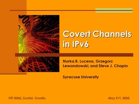 Covert Channels in IPv6 Norka B. Lucena, Grzegorz Lewandowski, and Steve J. Chapin Syracuse University PET 2005, Cavtat, Croatia May 31 st, 2005.