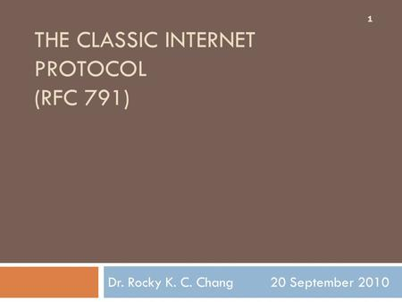 THE CLASSIC INTERNET PROTOCOL (RFC 791) Dr. Rocky K. C. Chang 20 September 2010 1.