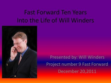 Fast Forward Ten Years Into the Life of Will Winders Presented by: Will Winders Project number 9 Fast Forward December 20,2011.