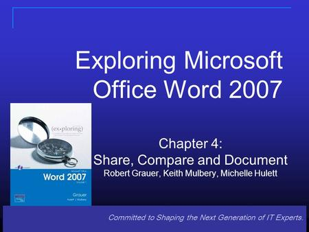Committed to Shaping the Next Generation of IT Experts. Exploring Microsoft Office Word 2007 Chapter 4: Share, Compare and Document Robert Grauer, Keith.