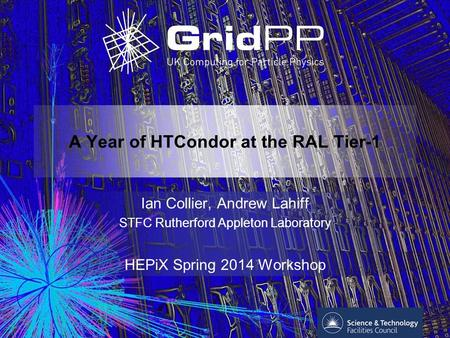 A Year of HTCondor at the RAL Tier-1 Ian Collier, Andrew Lahiff STFC Rutherford Appleton Laboratory HEPiX Spring 2014 Workshop.
