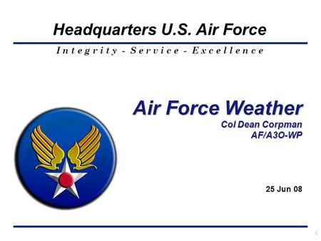 I n t e g r i t y - S e r v i c e - E x c e l l e n c e Headquarters U.S. Air Force 1 Air Force Weather Col Dean Corpman AF/A3O-WP 25 Jun 08.