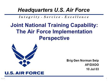 I n t e g r i t y - S e r v i c e - E x c e l l e n c e Headquarters U.S. Air Force As of:1 Joint National Training Capability: The Air Force Implementation.