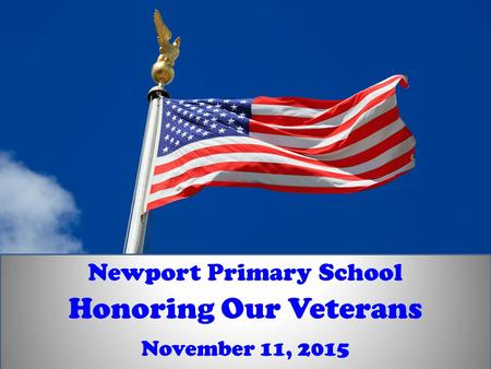 November 11, 2015 Honoring Our Veterans Newport Primary School.
