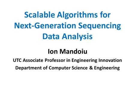 Scalable Algorithms for Next-Generation Sequencing Data Analysis Ion Mandoiu UTC Associate Professor in Engineering Innovation Department of Computer Science.