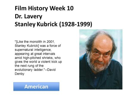 Film History Week 10 Dr. Lavery Stanley Kubrick (1928-1999) American [Like the monolith in 2001, Stanley Kubrick] was a force of supernatural intelligence,