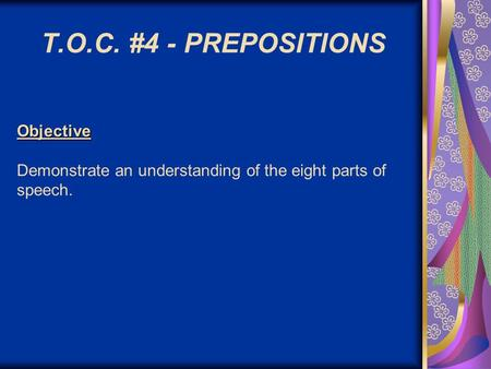 Objective Objective Demonstrate an understanding of the eight parts of speech. T.O.C. #4 - PREPOSITIONS.