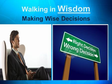 Walking in Wisdom Making Wise Decisions. There is a choice you have to make In everything you do. And you must always keep in mind, The choice you make.