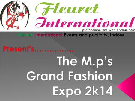 A WARM THANKS TO YOUR INTEREST IN FLEURET INTERNATIONAL'S UPCOMING EVENT IN GWALIOR (M.P) MP'S GRAND FASHION EXPO 2K14 WE WOULD DEFINITELY START BY INTRODUCING.