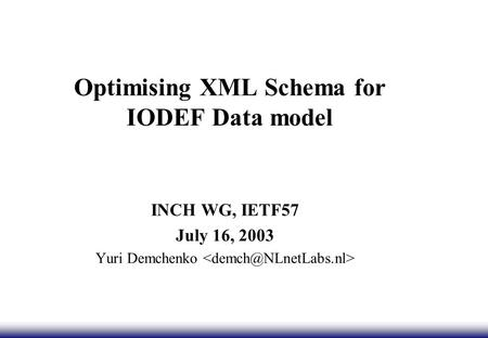 Optimising XML Schema for IODEF Data model INCH WG, IETF57 July 16, 2003 Yuri Demchenko.