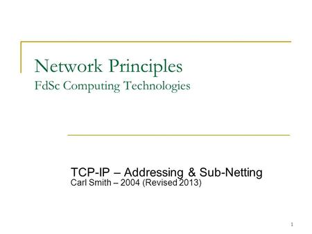 1 Network Principles FdSc Computing Technologies TCP-IP – Addressing & Sub-Netting Carl Smith – 2004 (Revised 2013)