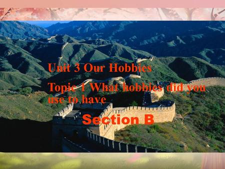 Unit 3 Our Hobbies Topic 1 What hobbies did you use to have Section B.