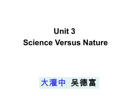 大灌中 吴德富 Unit 3 Science Versus Nature Period Two: Word power.