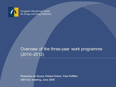 Overview of the three-year work programme (2010–2012) Rosemary de Sousa, Roland Simon, Paul Griffiths 30th ScC meeting, June 2009.