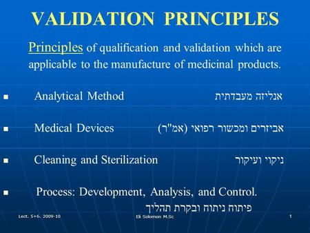 Lect. 5+6. 2009-10 Eli Solomon M.Sc 1 VALIDATION PRINCIPLES Principles of qualification and validation which are applicable to the manufacture of medicinal.