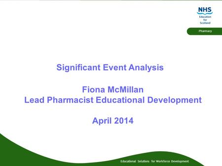 Educational Solutions for Workforce Development Pharmacy Significant Event Analysis Fiona McMillan Lead Pharmacist Educational Development April 2014.