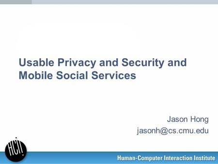 Usable Privacy and Security and Mobile Social Services Jason Hong