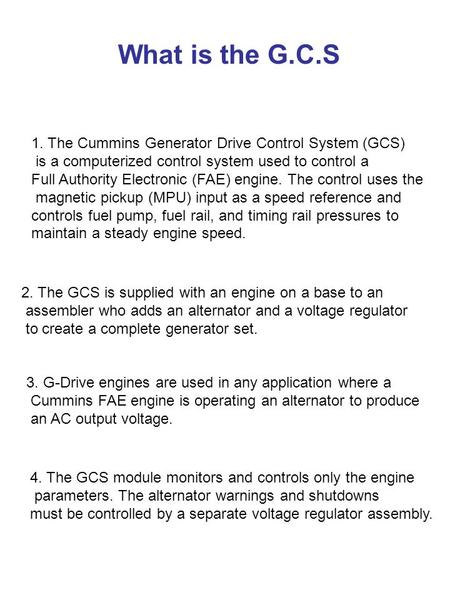 What is the G.C.S 1. The Cummins Generator Drive Control System (GCS) is a computerized control system used to control a Full Authority Electronic (FAE)