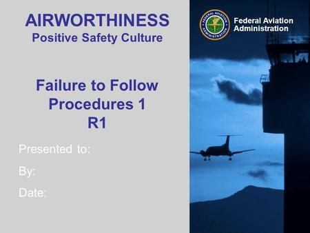 Presented to: By: Date: Federal Aviation Administration AIRWORTHINESS Positive Safety Culture Failure to Follow Procedures 1 R1.