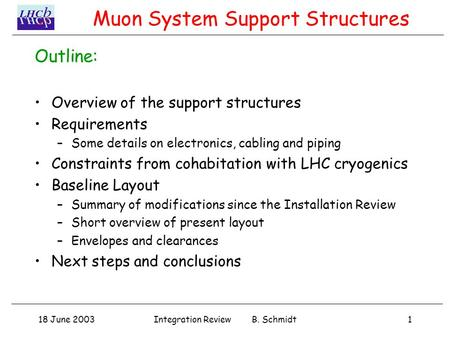 18 June 20031Integration Review B. Schmidt Outline: Overview of the support structures Requirements –Some details on electronics, cabling and piping Constraints.