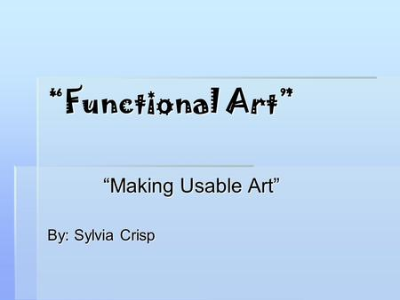 """Functional Art"" ""Making Usable Art"" By: Sylvia Crisp."