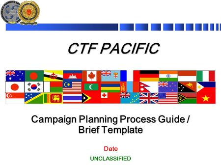 CTF PACIFIC Campaign Planning Process Guide / Brief Template UNCLASSIFIED Date.
