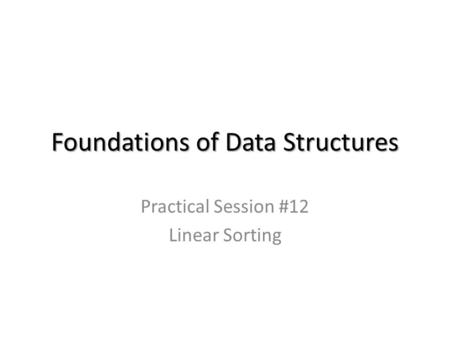 Foundations of Data Structures Practical Session #12 Linear Sorting.