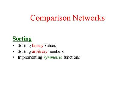 Comparison Networks Sorting Sorting binary values Sorting arbitrary numbers Implementing symmetric functions.