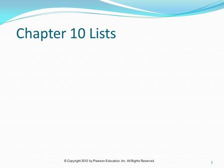 © Copyright 2012 by Pearson Education, Inc. All Rights Reserved. Chapter 10 Lists 1.