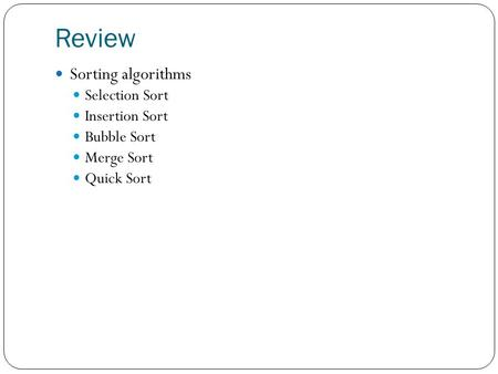 Review Sorting algorithms Selection Sort Insertion Sort Bubble Sort Merge Sort Quick Sort.