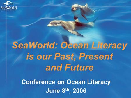 Conference on Ocean Literacy June 8 th, 2006 SeaWorld: Ocean Literacy is our Past, Present and Future.