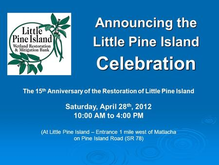 Announcing the Little Pine Island Celebration The 15 th Anniversary of the Restoration of Little Pine Island Saturday, April 28 th, 2012 10:00 AM to 4:00.