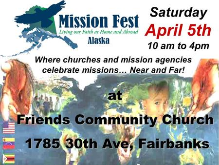 Saturday April 5th 10 am to 4pm Where churches and mission agencies celebrate missions… Near and Far! at Friends Community Church 1785 30th Ave, Fairbanks.