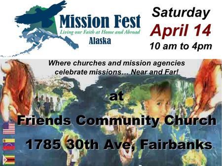 Saturday April 14 10 am to 4pm Where churches and mission agencies celebrate missions… Near and Far! at Friends Community Church 1785 30th Ave, Fairbanks.