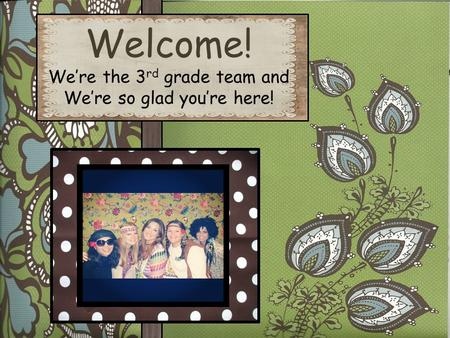 Welcome! We're the 3 rd grade team and We're so glad you're here!