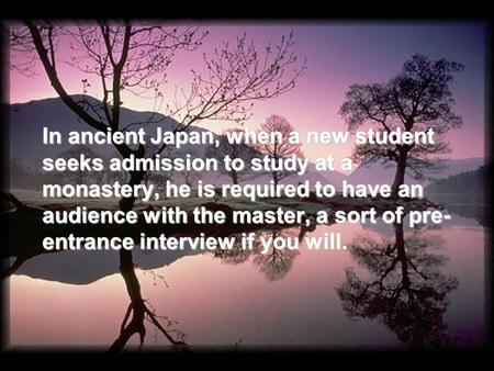 In ancient Japan, when a new student seeks admission to study at a monastery, he is required to have an audience with the master, a sort of pre- entrance.