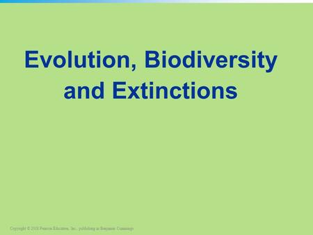 Copyright © 2008 Pearson Education, Inc., publishing as Benjamin Cummings Evolution, Biodiversity and Extinctions.