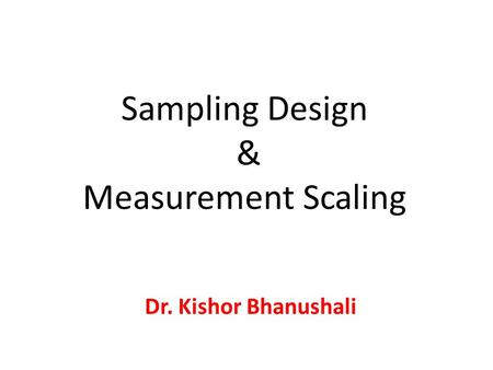 Sampling Design & Measurement Scaling Dr. Kishor Bhanushali.
