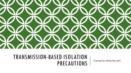 TRANSMISSION-BASED ISOLATION PRECAUTIONS Created by Ashley Berryhill.