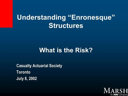 "Understanding ""Enronesque"" Structures What is the Risk? Casualty Actuarial Society Toronto July 8, 2002."