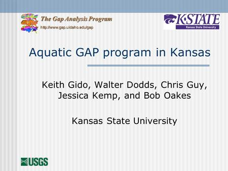 Aquatic GAP program in Kansas Keith Gido, Walter Dodds, Chris Guy, Jessica Kemp, and Bob Oakes Kansas State University The Gap Analysis Program