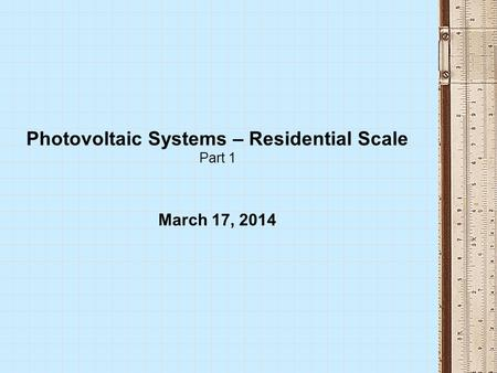 Photovoltaic Systems – Residential Scale Part 1 March 17, 2014.